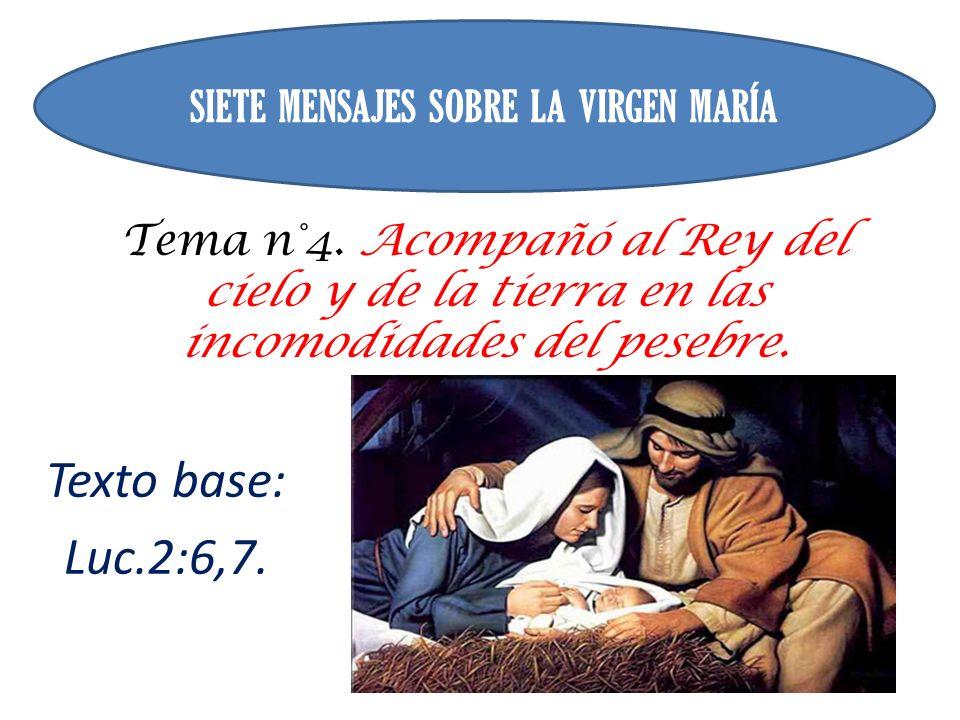 Tema n°4. Acompañó al Rey del cielo y de la tierra en las incomodidades del pesebre. Texto base: Luc.2:6,7. SIETE MENSAJES SOBRE LA VIRGEN MARÍA