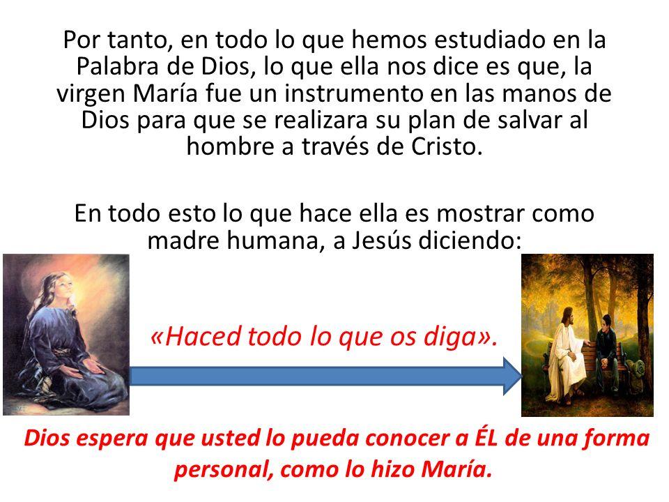 Por tanto, en todo lo que hemos estudiado en la Palabra de Dios, lo que ella nos dice es que, la virgen María fue un instrumento en las manos de Dios