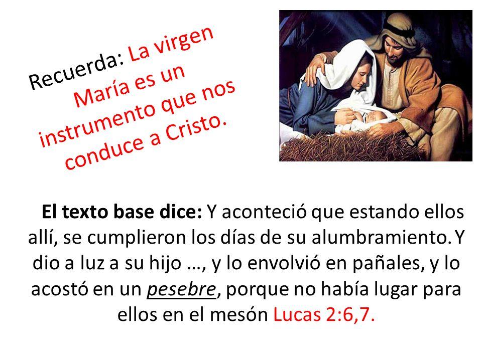 Recuerda: La virgen María es un instrumento que nos conduce a Cristo. El texto base dice: Y aconteció que estando ellos allí, se cumplieron los días d