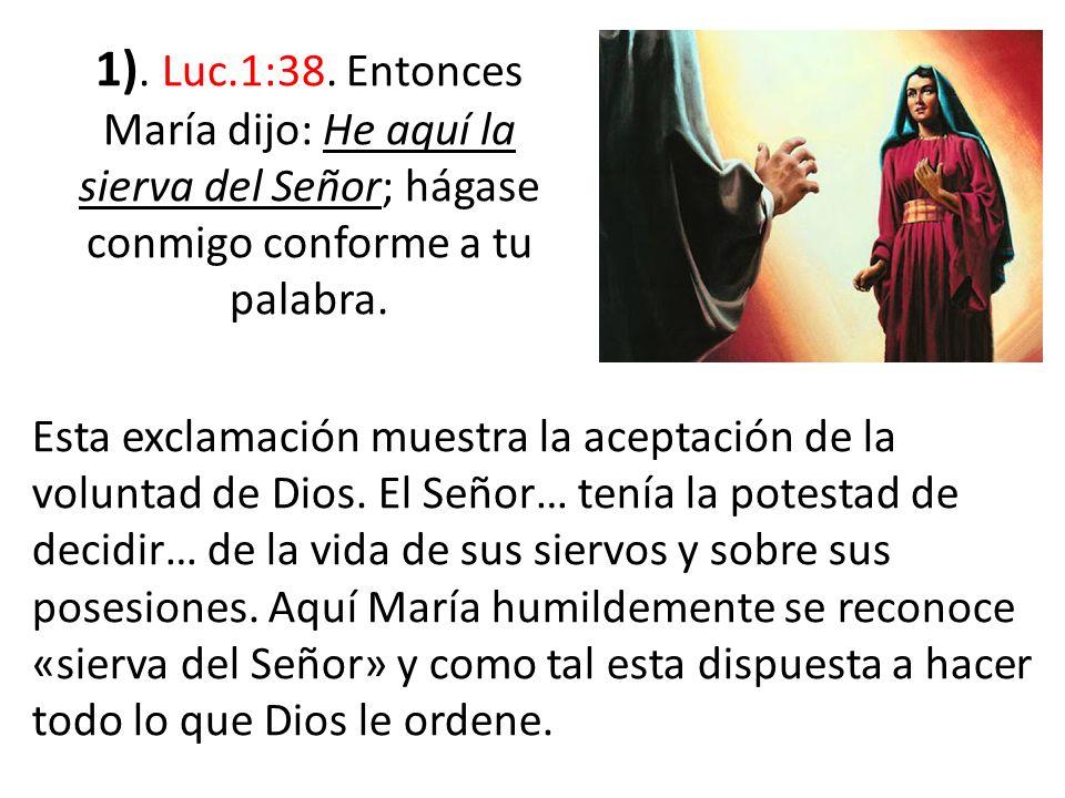 1). Luc.1:38. Entonces María dijo: He aquí la sierva del Señor; hágase conmigo conforme a tu palabra. Esta exclamación muestra la aceptación de la vol