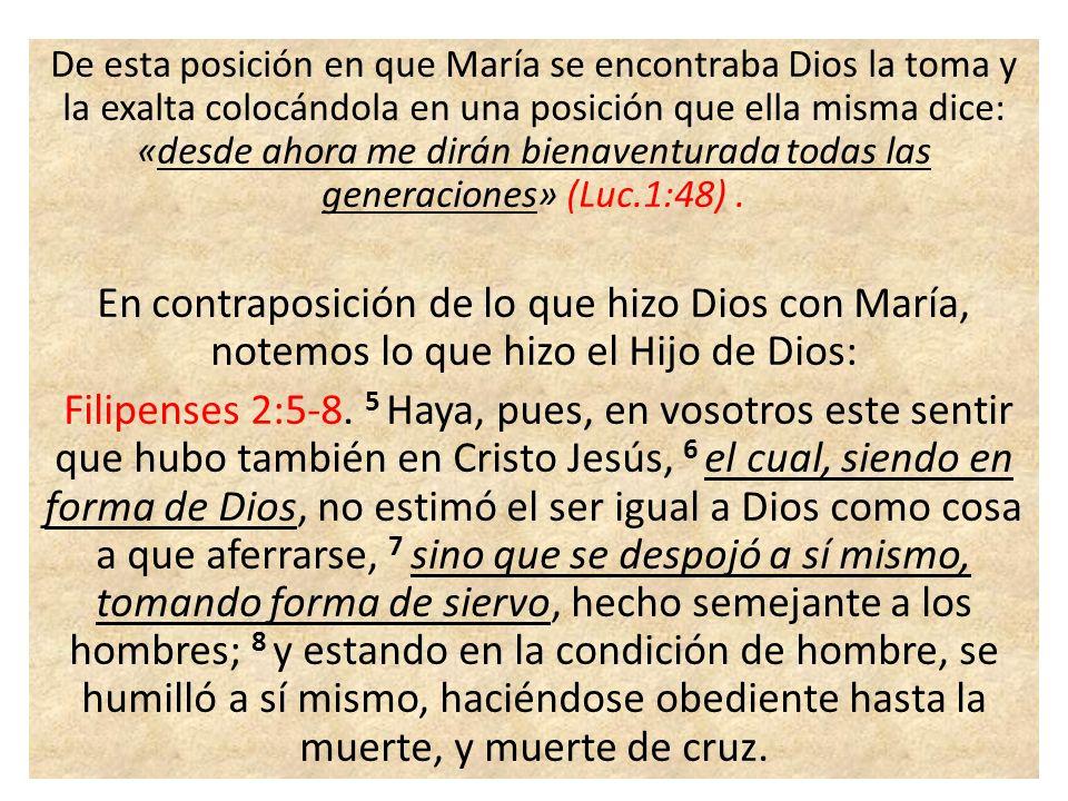 De esta posición en que María se encontraba Dios la toma y la exalta colocándola en una posición que ella misma dice: «desde ahora me dirán bienaventu