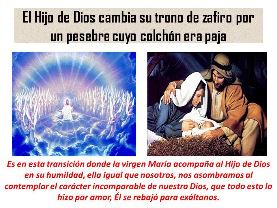 El Hijo de Dios cambia su trono de zafiro por un pesebre cuyo colchón era paja Es en esta transición donde la virgen María acompaña al Hijo de Dios en