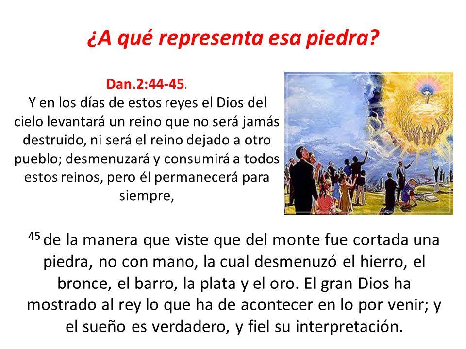 ¿A qué representa esa piedra? Dan.2:44-45. Y en los días de estos reyes el Dios del cielo levantará un reino que no será jamás destruido, ni será el r