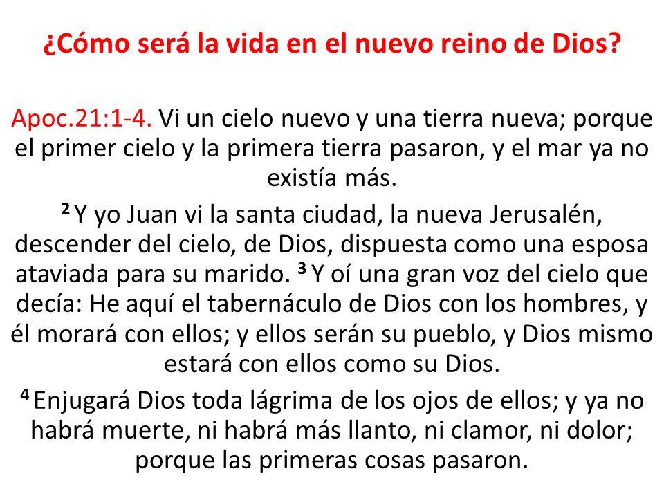 ¿Cómo será la vida en el nuevo reino de Dios? Apoc.21:1-4. Vi un cielo nuevo y una tierra nueva; porque el primer cielo y la primera tierra pasaron, y