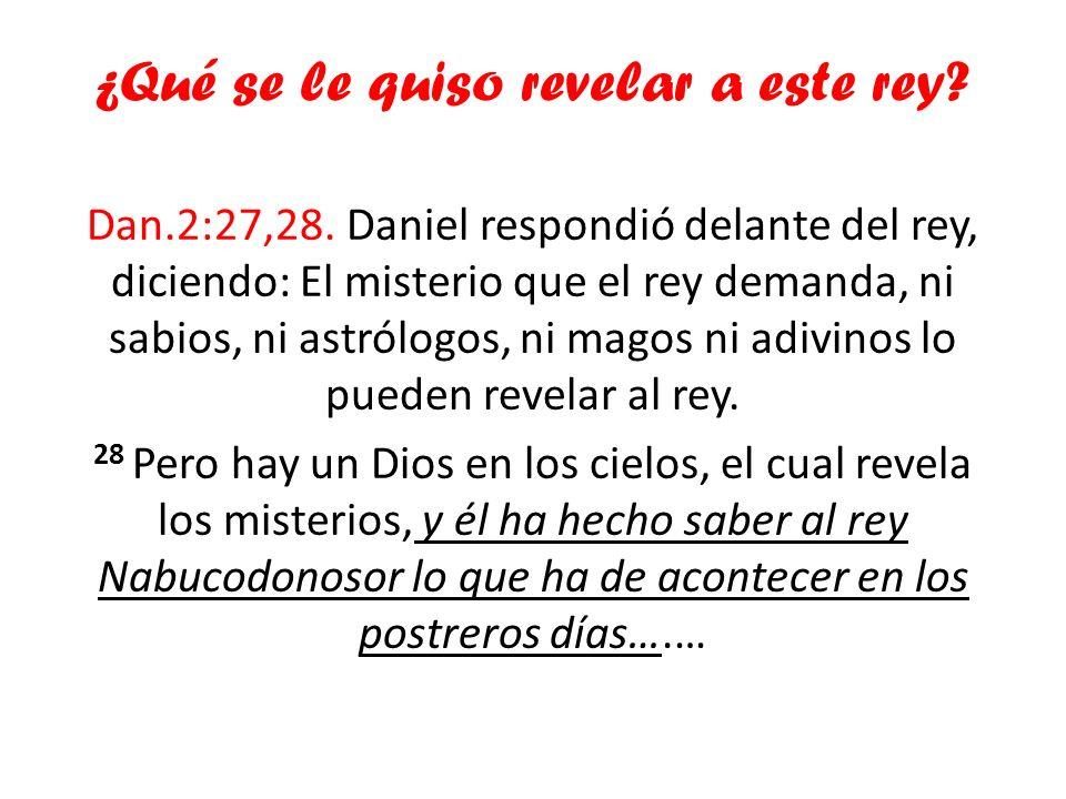 ¿Qué se le quiso revelar a este rey? Dan.2:27,28. Daniel respondió delante del rey, diciendo: El misterio que el rey demanda, ni sabios, ni astrólogos