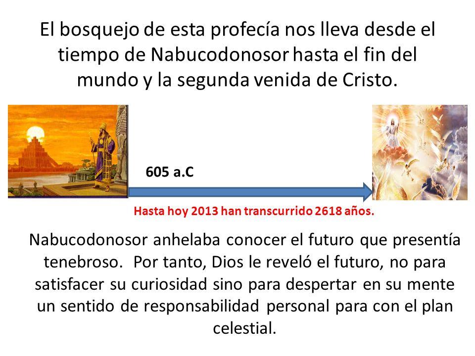 El bosquejo de esta profecía nos lleva desde el tiempo de Nabucodonosor hasta el fin del mundo y la segunda venida de Cristo. Nabucodonosor anhelaba c