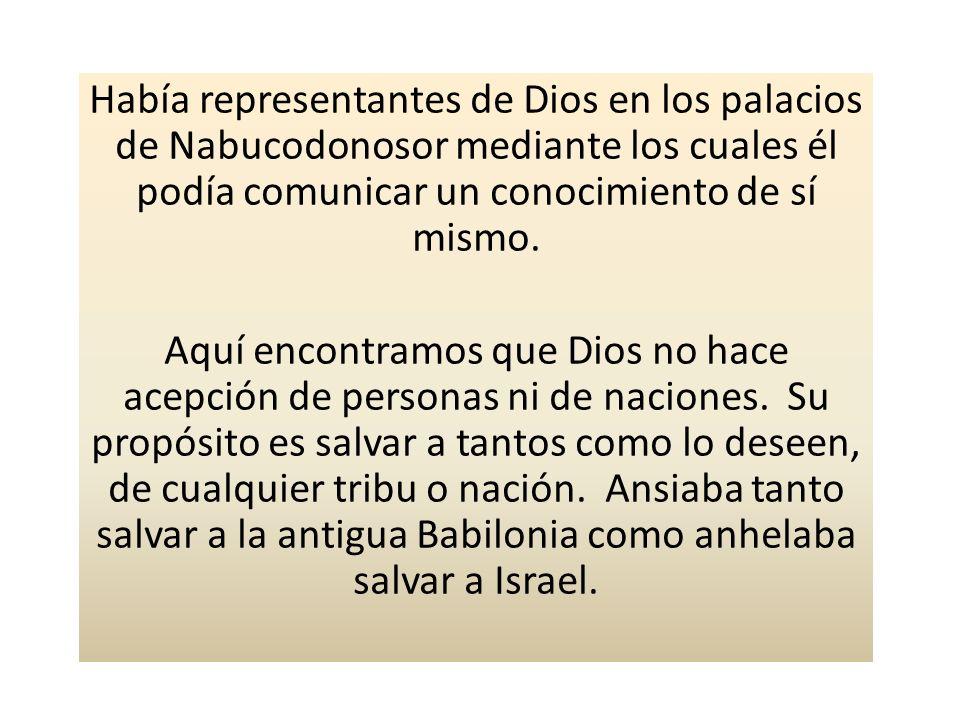 Había representantes de Dios en los palacios de Nabucodonosor mediante los cuales él podía comunicar un conocimiento de sí mismo. Aquí encontramos que