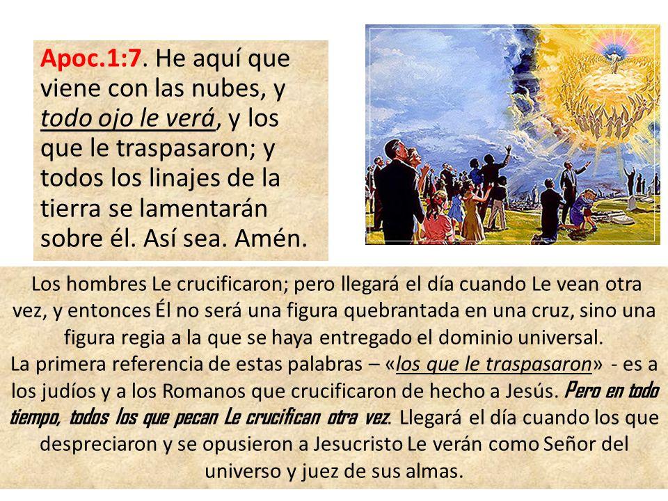 Apoc.1:7. He aquí que viene con las nubes, y todo ojo le verá, y los que le traspasaron; y todos los linajes de la tierra se lamentarán sobre él. Así