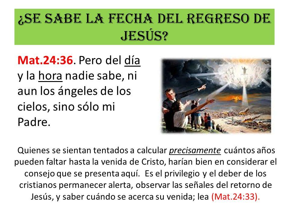 ¿Se sabe la fecha del regreso de Jesús? Mat.24:36. Pero del día y la hora nadie sabe, ni aun los ángeles de los cielos, sino sólo mi Padre. Quienes se