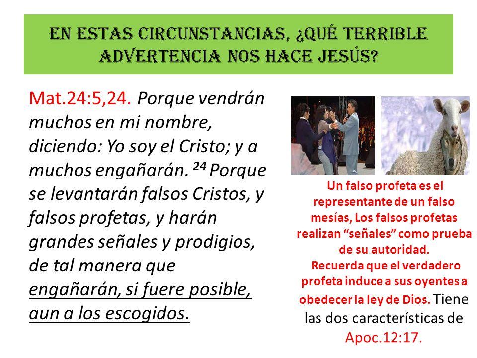En estas circunstancias, ¿Qué terrible advertencia nos hace Jesús? Mat.24:5,24. Porque vendrán muchos en mi nombre, diciendo: Yo soy el Cristo; y a mu