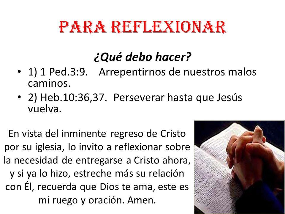 Para reflexionar ¿Qué debo hacer? 1) 1 Ped.3:9. Arrepentirnos de nuestros malos caminos. 2) Heb.10:36,37. Perseverar hasta que Jesús vuelva. En vista