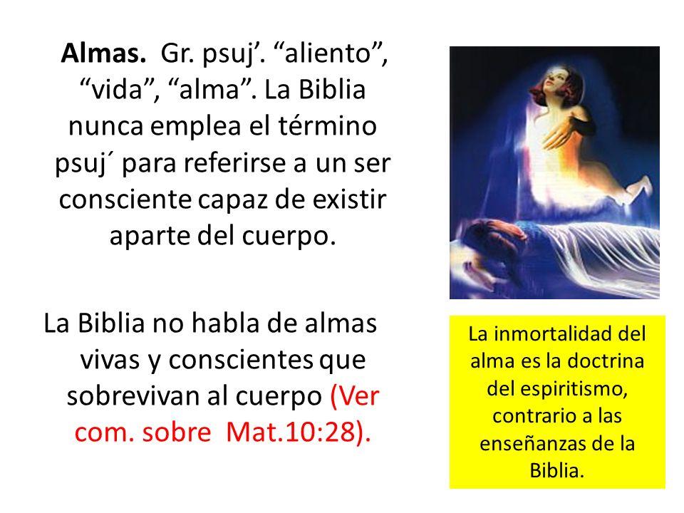 Almas. Gr. psuj. aliento, vida, alma. La Biblia nunca emplea el término psuj´ para referirse a un ser consciente capaz de existir aparte del cuerpo. L