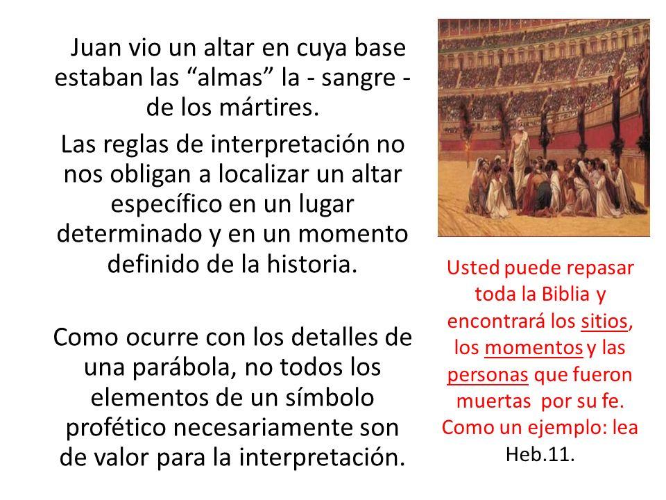 Juan vio un altar en cuya base estaban las almas la - sangre - de los mártires. Las reglas de interpretación no nos obligan a localizar un altar espec