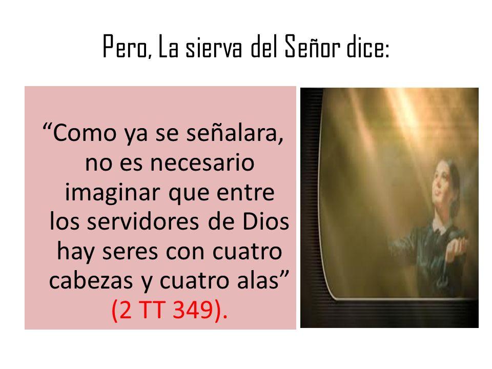 Pero, La sierva del Señor dice: Como ya se señalara, no es necesario imaginar que entre los servidores de Dios hay seres con cuatro cabezas y cuatro alas (2 TT 349).