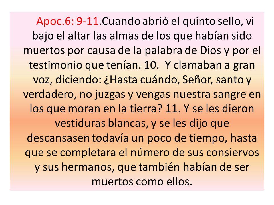 Apoc.6: 9-11.Cuando abrió el quinto sello, vi bajo el altar las almas de los que habían sido muertos por causa de la palabra de Dios y por el testimonio que tenían.