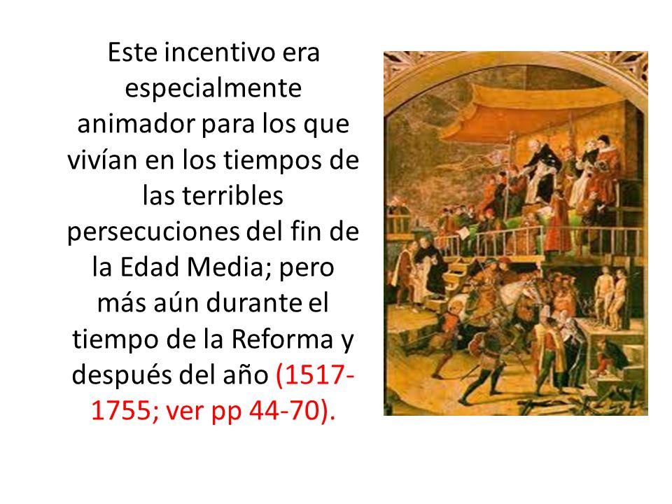 Este incentivo era especialmente animador para los que vivían en los tiempos de las terribles persecuciones del fin de la Edad Media; pero más aún durante el tiempo de la Reforma y después del año (1517- 1755; ver pp 44-70).