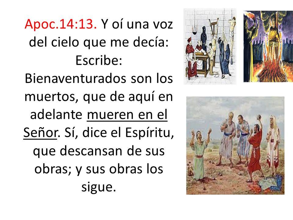 Apoc.14:13. Y oí una voz del cielo que me decía: Escribe: Bienaventurados son los muertos, que de aquí en adelante mueren en el Señor. Sí, dice el Esp