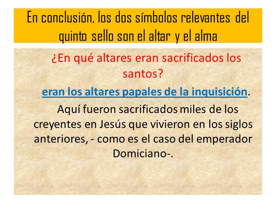 En conclusión, los dos símbolos relevantes del quinto sello son el altar y el alma ¿En qué altares eran sacrificados los santos? eran los altares papa