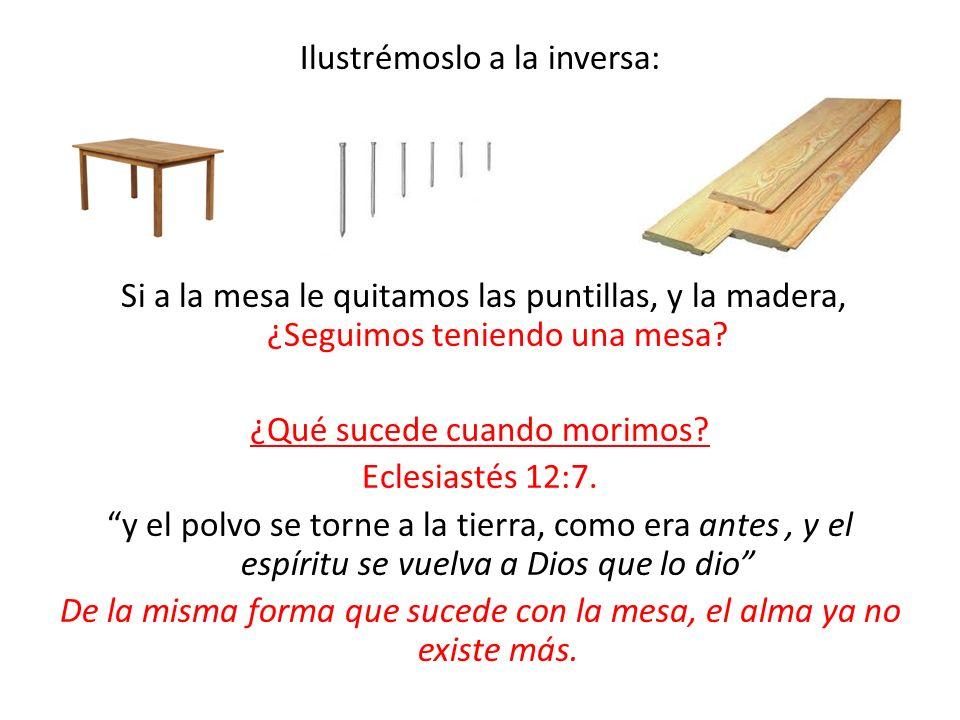 Ilustrémoslo a la inversa: Si a la mesa le quitamos las puntillas, y la madera, ¿Seguimos teniendo una mesa? ¿Qué sucede cuando morimos? Eclesiastés 1