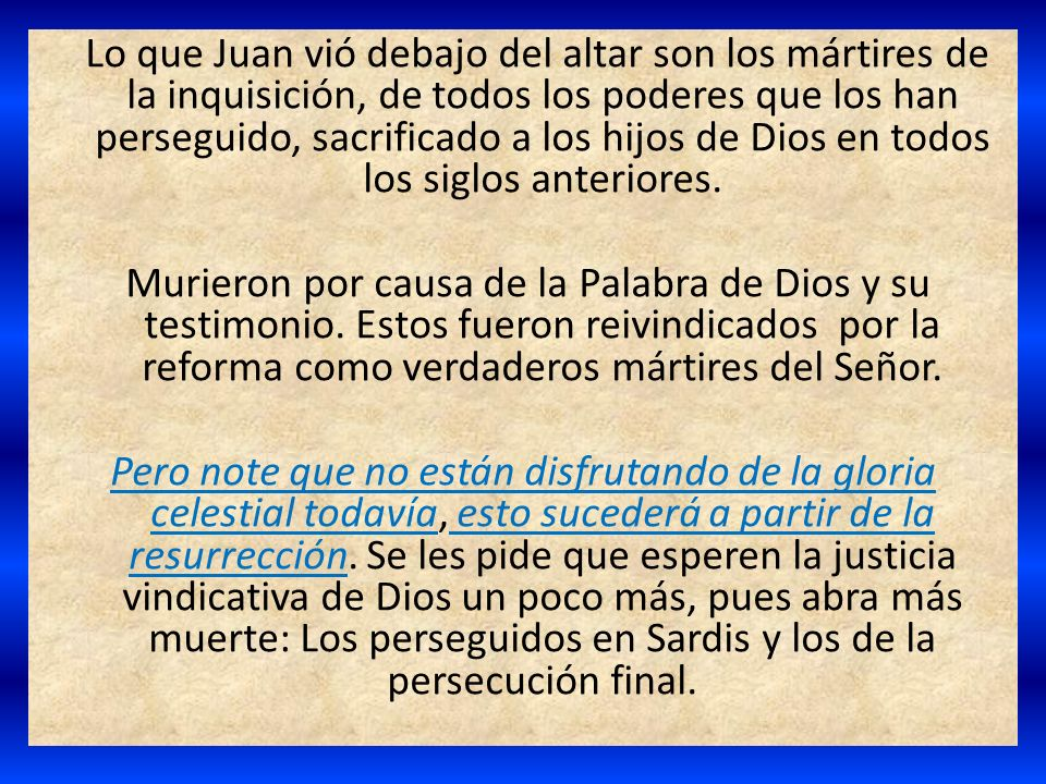 Lo que Juan vió debajo del altar son los mártires de la inquisición, de todos los poderes que los han perseguido, sacrificado a los hijos de Dios en todos los siglos anteriores.