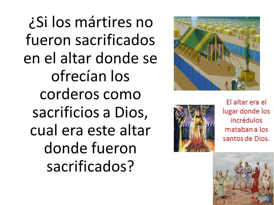 ¿Si los mártires no fueron sacrificados en el altar donde se ofrecían los corderos como sacrificios a Dios, cual era este altar donde fueron sacrificados.