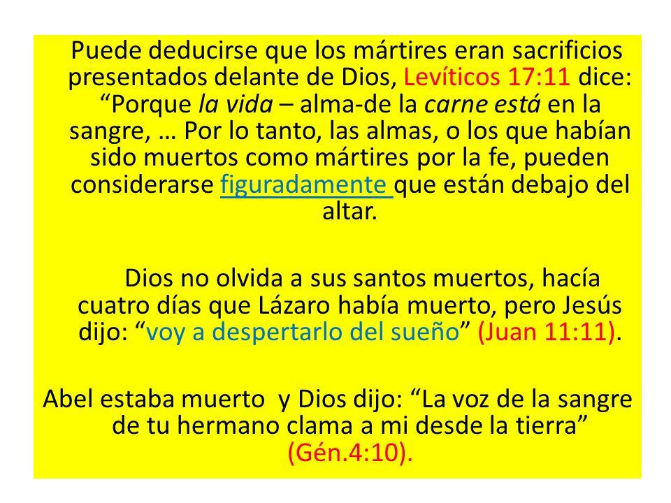 Puede deducirse que los mártires eran sacrificios presentados delante de Dios, Levíticos 17:11 dice: Porque la vida – alma-de la carne está en la sang