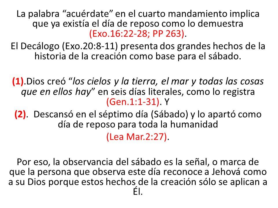 La palabra acuérdate en el cuarto mandamiento implica que ya existía el día de reposo como lo demuestra (Exo.16:22-28; PP 263). El Decálogo (Exo.20:8-