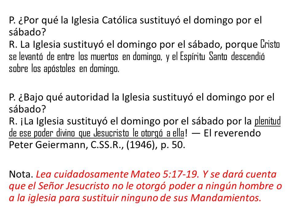 P. ¿Por qué la Iglesia Católica sustituyó el domingo por el sábado? R. La Iglesia sustituyó el domingo por el sábado, porque Cristo se levantó de entr