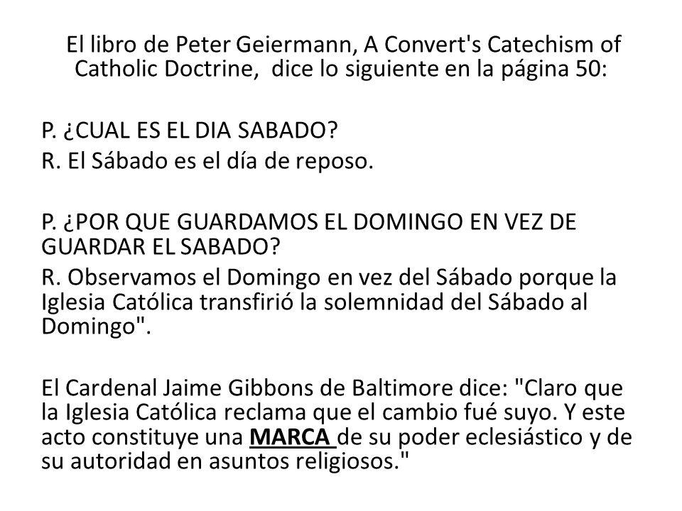 El libro de Peter Geiermann, A Convert's Catechism of Catholic Doctrine, dice lo siguiente en la página 50: P. ¿CUAL ES EL DIA SABADO? R. El Sábado es