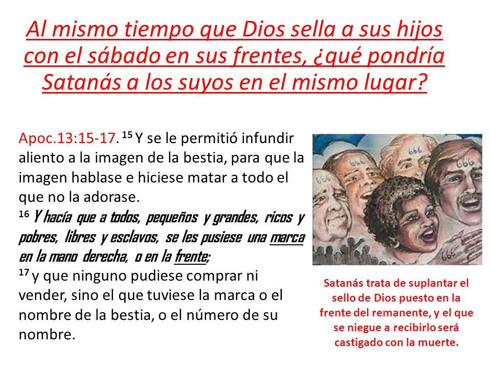 Al mismo tiempo que Dios sella a sus hijos con el sábado en sus frentes, ¿qué pondría Satanás a los suyos en el mismo lugar? Apoc.13:15-17. 15 Y se le
