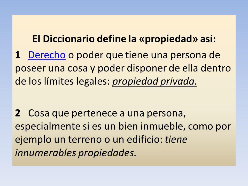 El Diccionario define la «propiedad» así: 1 Derecho o poder que tiene una persona de poseer una cosa y poder disponer de ella dentro de los límites le