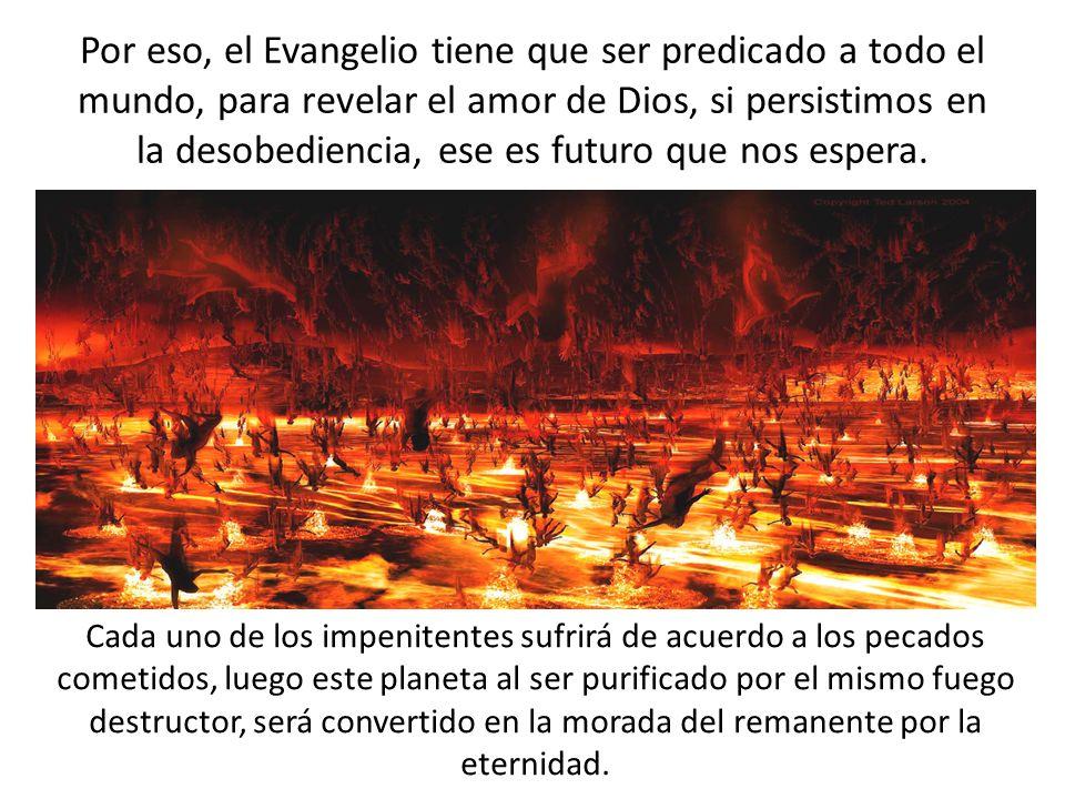 Por eso, el Evangelio tiene que ser predicado a todo el mundo, para revelar el amor de Dios, si persistimos en la desobediencia, ese es futuro que nos