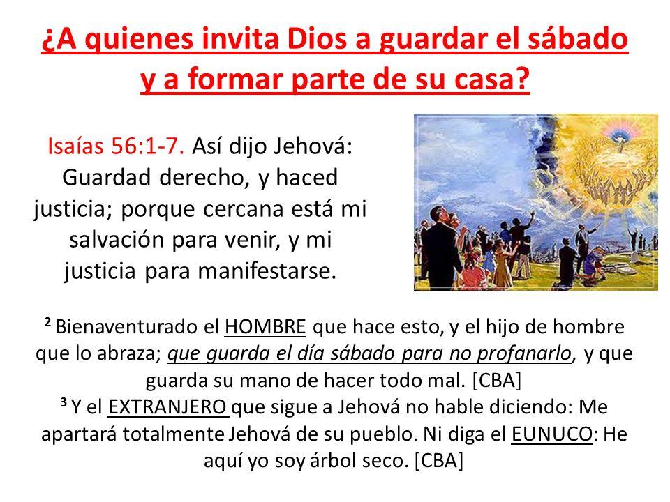 ¿A quienes invita Dios a guardar el sábado y a formar parte de su casa? Isaías 56:1-7. Así dijo Jehová: Guardad derecho, y haced justicia; porque cerc