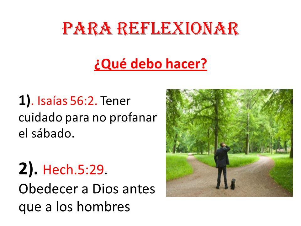 Para reflexionar ¿Qué debo hacer? 1). Isaías 56:2. Tener cuidado para no profanar el sábado. 2). Hech.5:29. Obedecer a Dios antes que a los hombres