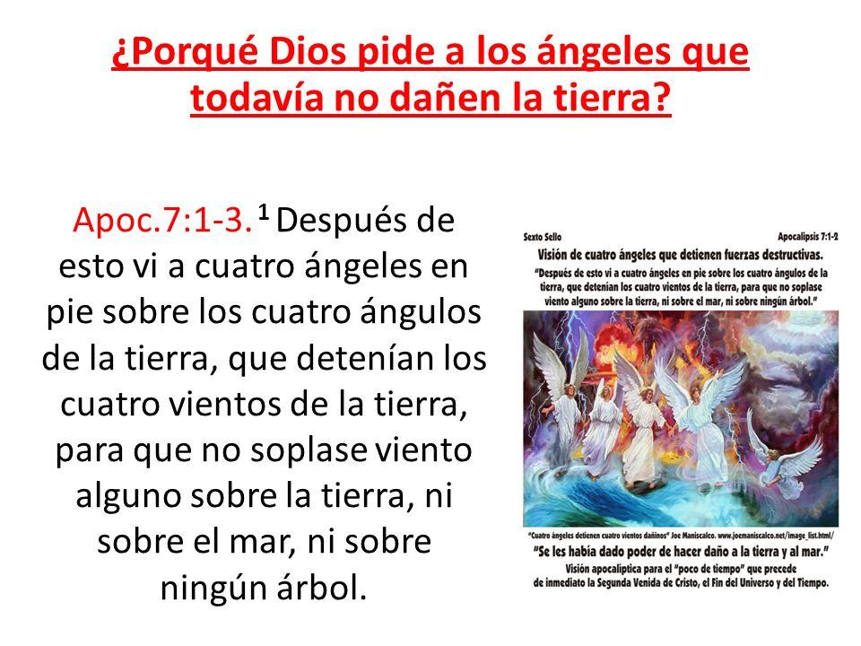 ¿Porqué Dios pide a los ángeles que todavía no dañen la tierra? Apoc.7:1-3. 1 Después de esto vi a cuatro ángeles en pie sobre los cuatro ángulos de l