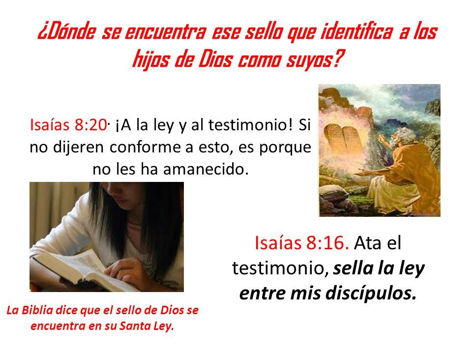 ¿Dónde se encuentra ese sello que identifica a los hijos de Dios como suyos? Isaías 8:20. ¡A la ley y al testimonio! Si no dijeren conforme a esto, es