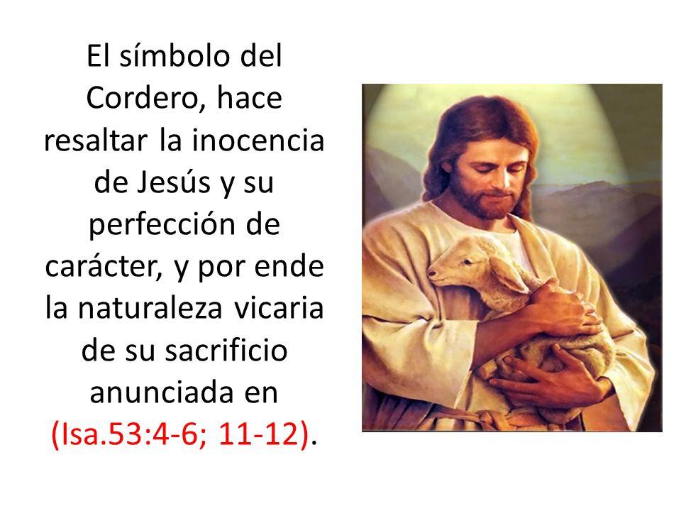 El símbolo del Cordero, hace resaltar la inocencia de Jesús y su perfección de carácter, y por ende la naturaleza vicaria de su sacrificio anunciada e