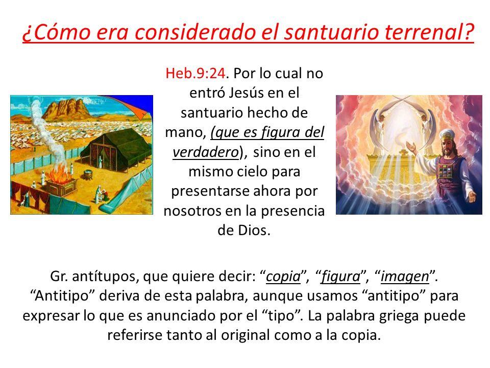 ¿Cómo era considerado el santuario terrenal? Heb.9:24. Por lo cual no entró Jesús en el santuario hecho de mano, (que es figura del verdadero), sino e