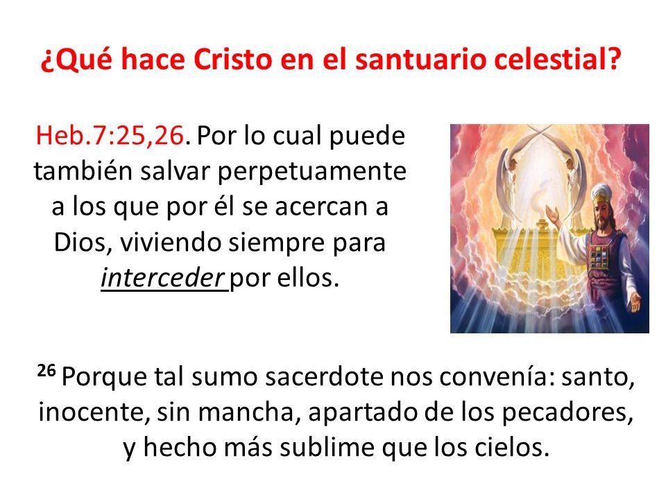 ¿Qué hace Cristo en el santuario celestial? Heb.7:25,26. Por lo cual puede también salvar perpetuamente a los que por él se acercan a Dios, viviendo s