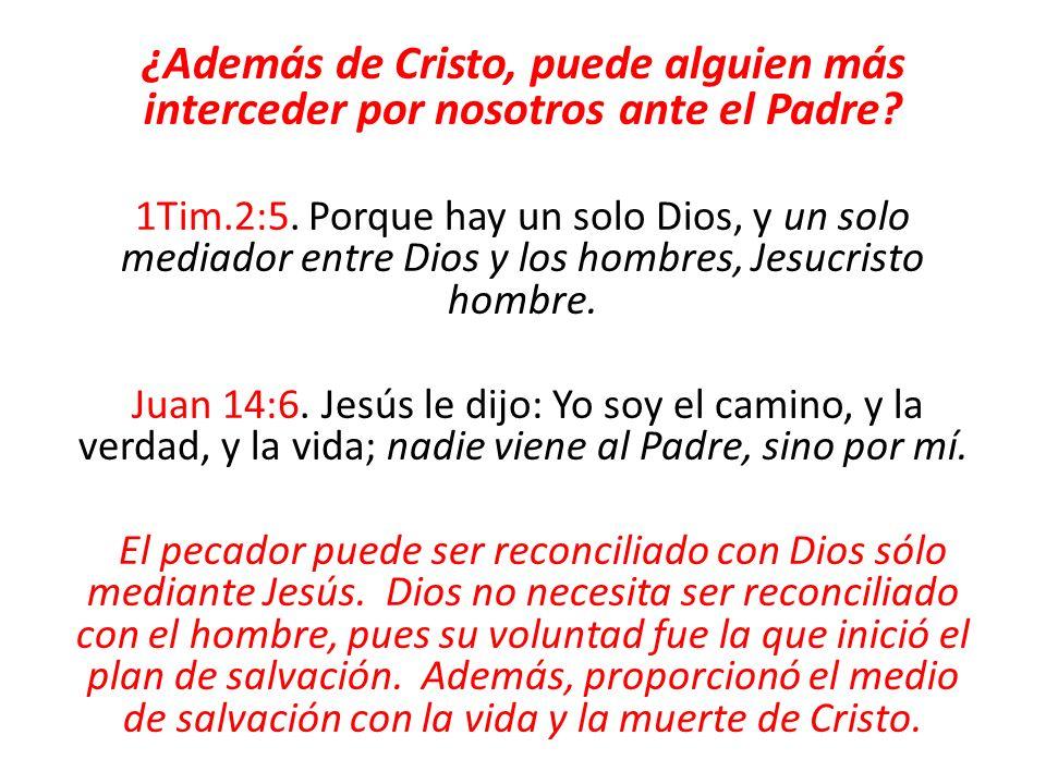 ¿Además de Cristo, puede alguien más interceder por nosotros ante el Padre? 1Tim.2:5. Porque hay un solo Dios, y un solo mediador entre Dios y los hom