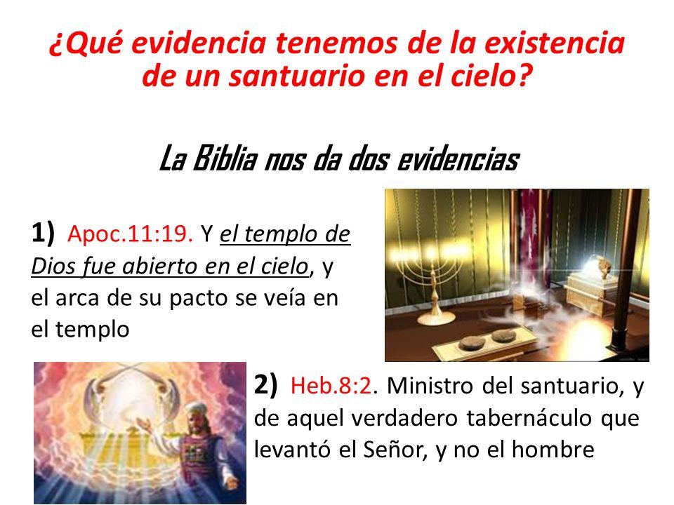 ¿Qué evidencia tenemos de la existencia de un santuario en el cielo? La Biblia nos da dos evidencias 1) Apoc.11:19. Y el templo de Dios fue abierto en