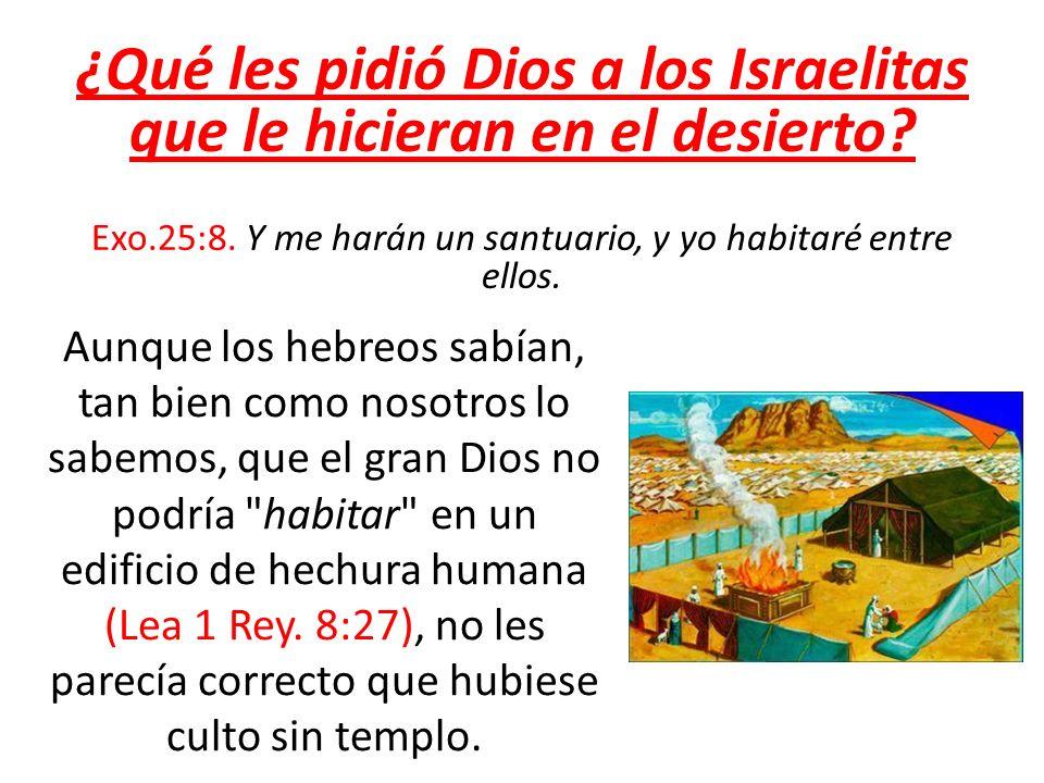 ¿Qué les pidió Dios a los Israelitas que le hicieran en el desierto? Exo.25:8. Y me harán un santuario, y yo habitaré entre ellos. Aunque los hebreos