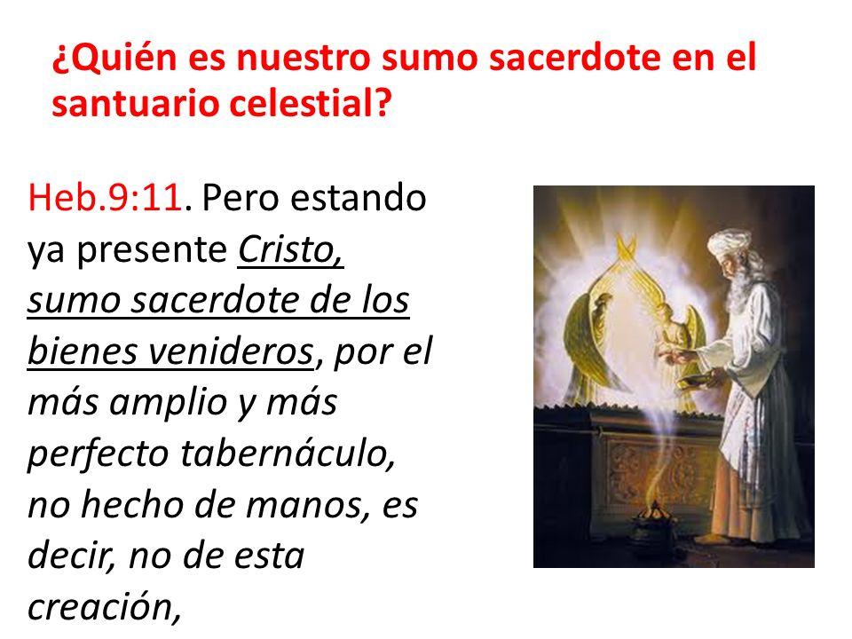 ¿Quién es nuestro sumo sacerdote en el santuario celestial? Heb.9:11. Pero estando ya presente Cristo, sumo sacerdote de los bienes venideros, por el
