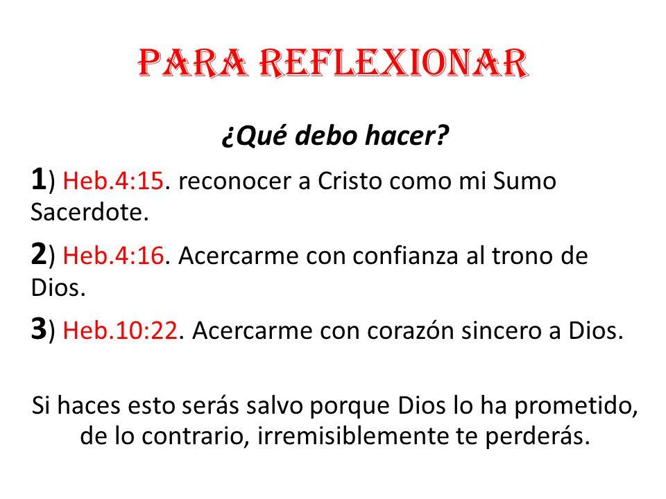 Para reflexionar ¿Qué debo hacer? 1 ) Heb.4:15. reconocer a Cristo como mi Sumo Sacerdote. 2 ) Heb.4:16. Acercarme con confianza al trono de Dios. 3 )