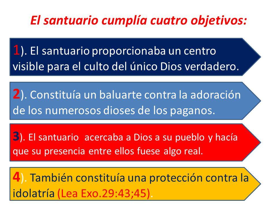 El santuario cumplía cuatro objetivos: 4 ). También constituía una protección contra la idolatría (Lea Exo.29:43;45). 3 ). El santuario acercaba a Dio