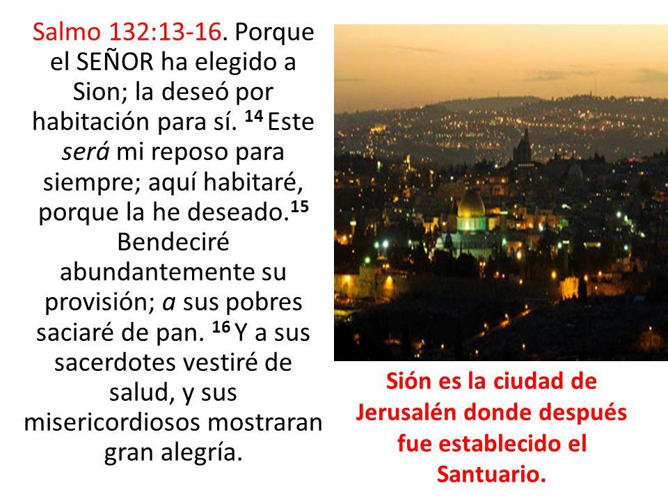 Salmo 132:13-16. Porque el SEÑOR ha elegido a Sion; la deseó por habitación para sí. 14 Este será mi reposo para siempre; aquí habitaré, porque la he