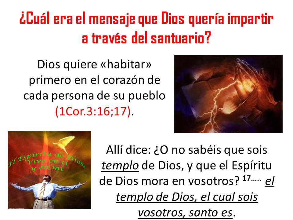 ¿Cuál era el mensaje que Dios quería impartir a través del santuario? Dios quiere «habitar» primero en el corazón de cada persona de su pueblo (1Cor.3