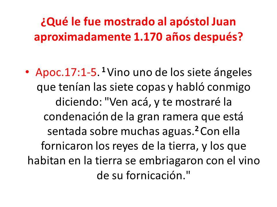 ¿Qué le fue mostrado al apóstol Juan aproximadamente 1.170 años después? Apoc.17:1-5. 1 Vino uno de los siete ángeles que tenían las siete copas y hab
