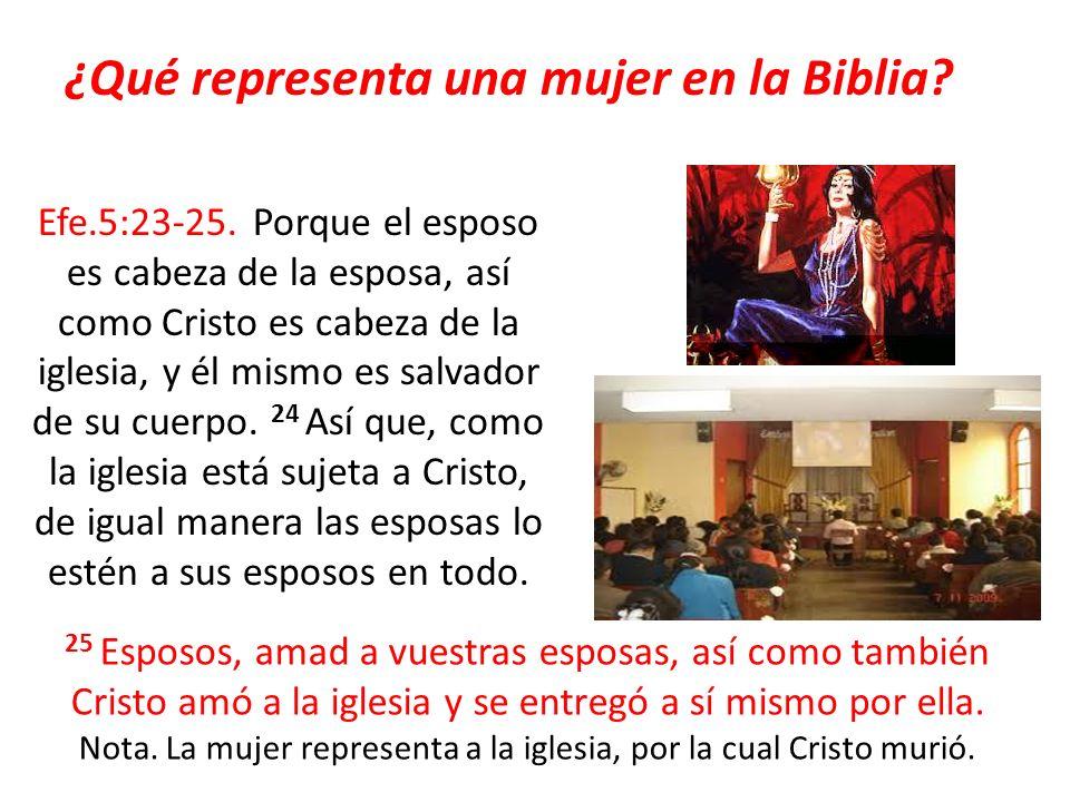 ¿Qué representa una mujer en la Biblia? Efe.5:23-25. Porque el esposo es cabeza de la esposa, así como Cristo es cabeza de la iglesia, y él mismo es s