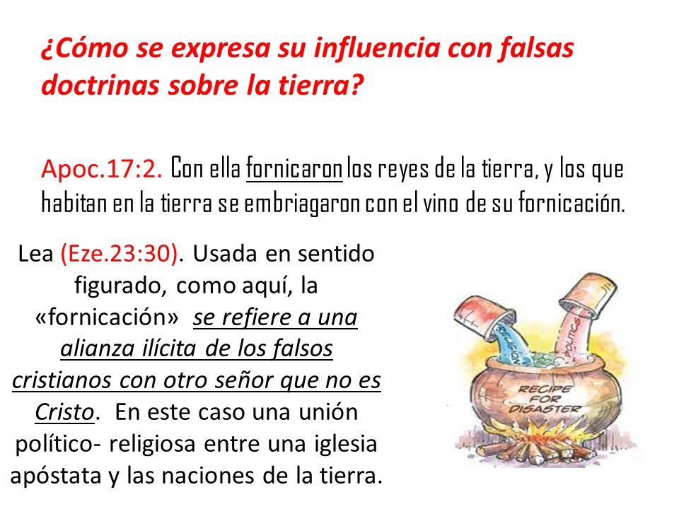 ¿Cómo se expresa su influencia con falsas doctrinas sobre la tierra? Apoc.17:2. Con ella fornicaron los reyes de la tierra, y los que habitan en la ti